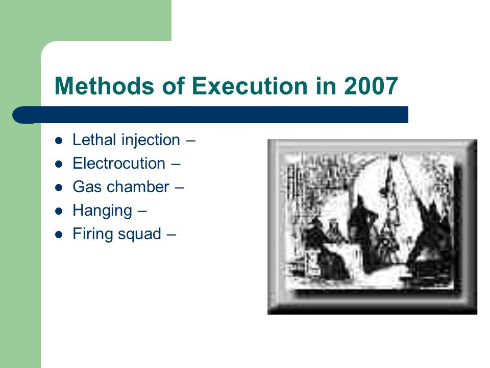 States Methods Lethal injection – 46 states Electrocution – 1 state Gas Chamber – 5 states* Hanging – 2 states* Firing squad – 2 states* – *Alternative methods of lethal injection.
