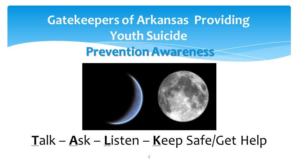 1 Prevention Awareness Gatekeepers of Arkansas Providing Youth Suicide Prevention Awareness Talk – Ask – Listen – Keep Safe/Get Help