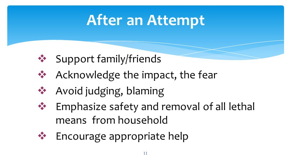  Support family/friends  Acknowledge the impact, the fear  Avoid judging, blaming  Emphasize safety and removal of all lethal means from household  Encourage appropriate help 11 After an Attempt