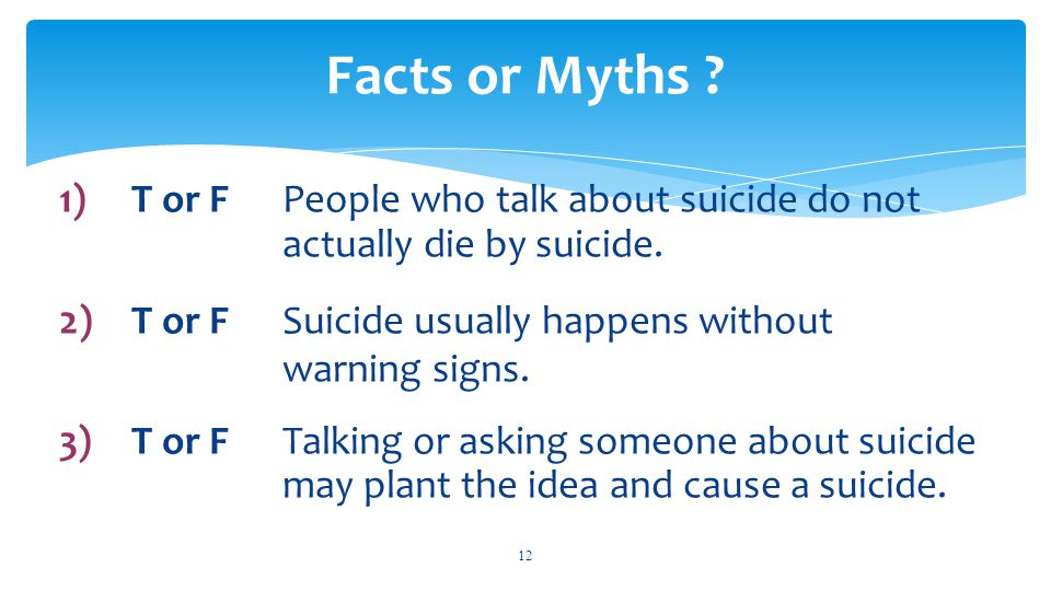 1)T or FPeople who talk about suicide do not actually die by suicide.