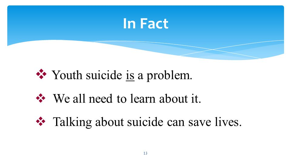  Youth suicide is a problem.  We all need to learn about it.  Talking about suicide can save lives. 13 In Fact