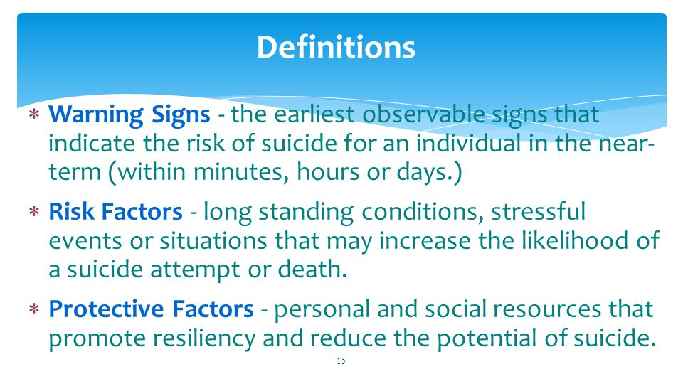  Warning Signs - the earliest observable signs that indicate the risk of suicide for an individual in the near- term (within minutes, hours or days.)
