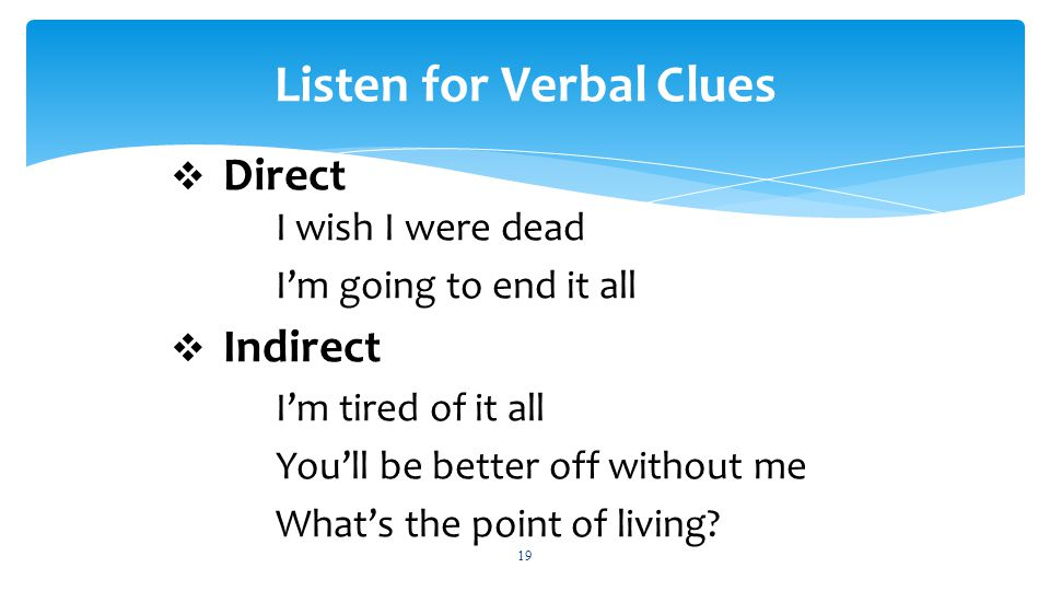 19 Listen for Verbal Clues  Direct I wish I were dead I'm going to end it all  Indirect I'm tired of it all You'll be better off without me What's the point of living