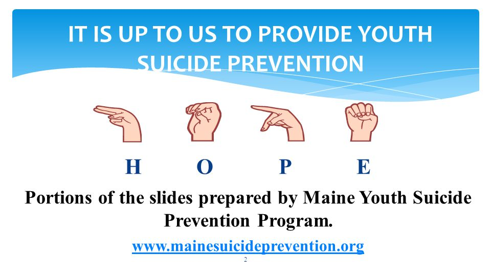 2 IT IS UP TO US TO PROVIDE YOUTH SUICIDE PREVENTION H O P E Portions of the slides prepared by Maine Youth Suicide Prevention Program.