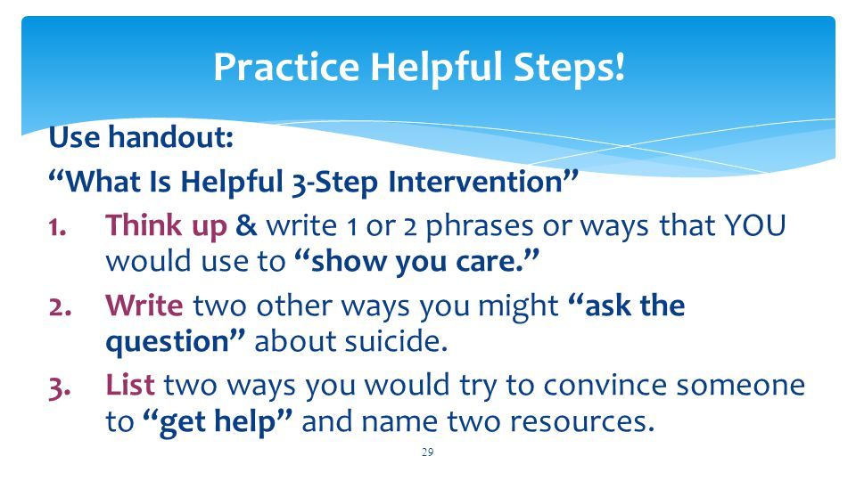 """Use handout: """"What Is Helpful 3-Step Intervention"""" 1.Think up & write 1 or 2 phrases or ways that YOU would use to """"show you care."""" 2.Write two other"""