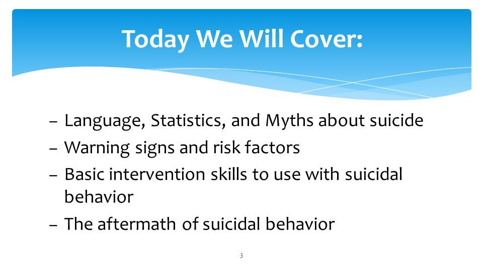 – Language, Statistics, and Myths about suicide – Warning signs and risk factors – Basic intervention skills to use with suicidal behavior – The aftermath of suicidal behavior 3 Today We Will Cover: