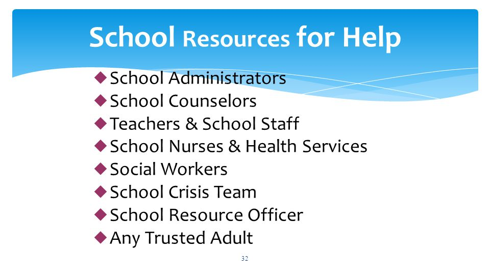  School Administrators  School Counselors  Teachers & School Staff  School Nurses & Health Services  Social Workers  School Crisis Team  School Resource Officer  Any Trusted Adult 32 School Resources for Help