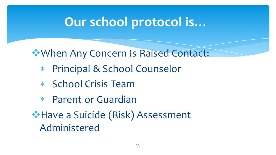  When Any Concern Is Raised Contact:  Principal & School Counselor  School Crisis Team  Parent or Guardian  Have a Suicide (Risk) Assessment Administered 33 Our school protocol is…