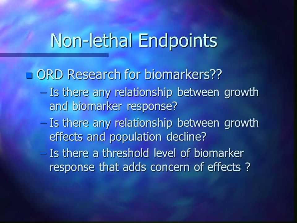 Non-lethal Endpoints n Biomarkers –Hypothesis is that responses by enzymatic biomarkers influence overall health n Principle mechanism is energy transfer to protein synthesis of biomarker away from growth related expenditures n Examples: Metallothioneins, lipid peroxidase, Clinical pathology n ORD Question: Is there any relationship between growth and biomarker response