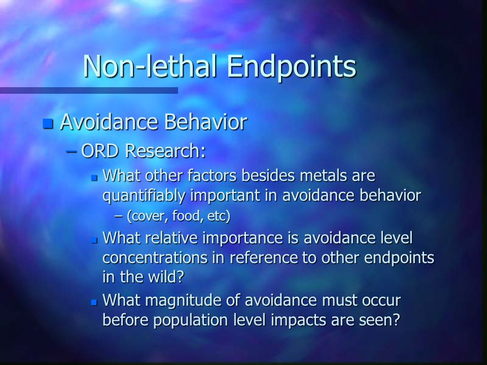 Non-lethal Endpoints n Avoidance Behavior –Avoidance behavior of trout to metals has been found repeatedly in laboratory settings.