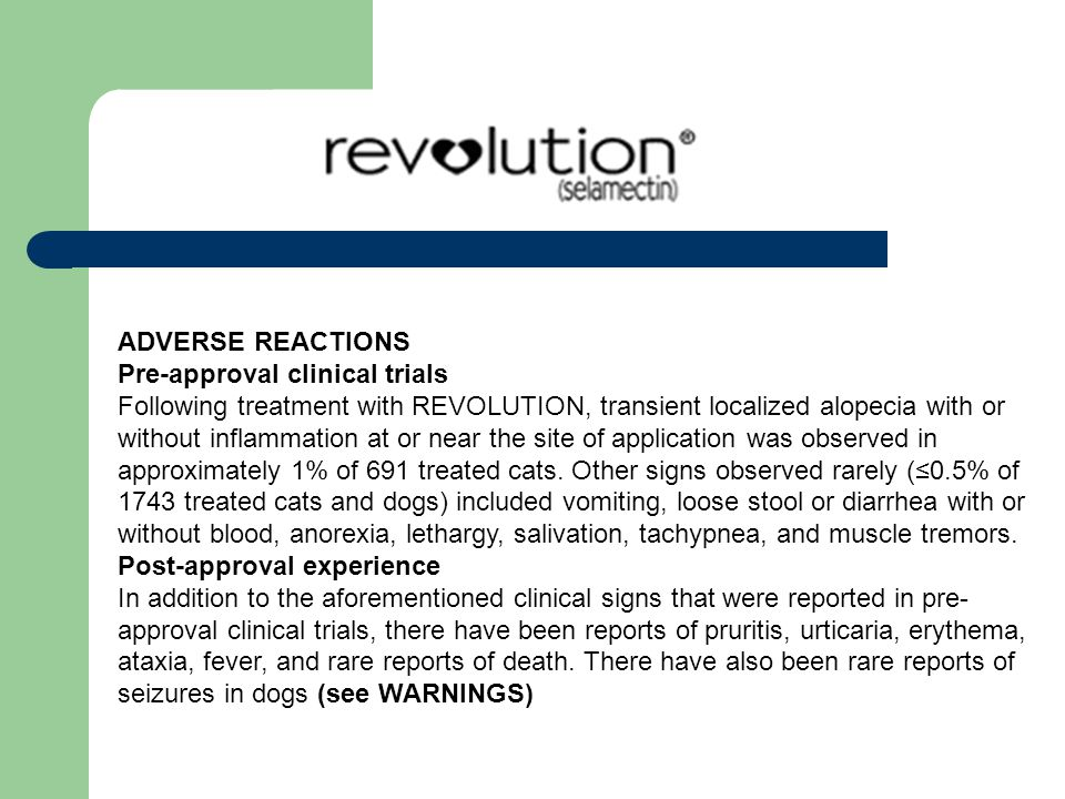 ADVERSE REACTIONS Pre-approval clinical trials Following treatment with REVOLUTION, transient localized alopecia with or without inflammation at or near the site of application was observed in approximately 1% of 691 treated cats.