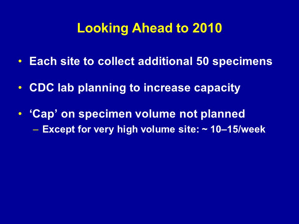 Looking Ahead to 2010 Each site to collect additional 50 specimens CDC lab planning to increase capacity 'Cap' on specimen volume not planned –Except for very high volume site: ~ 10–15/week
