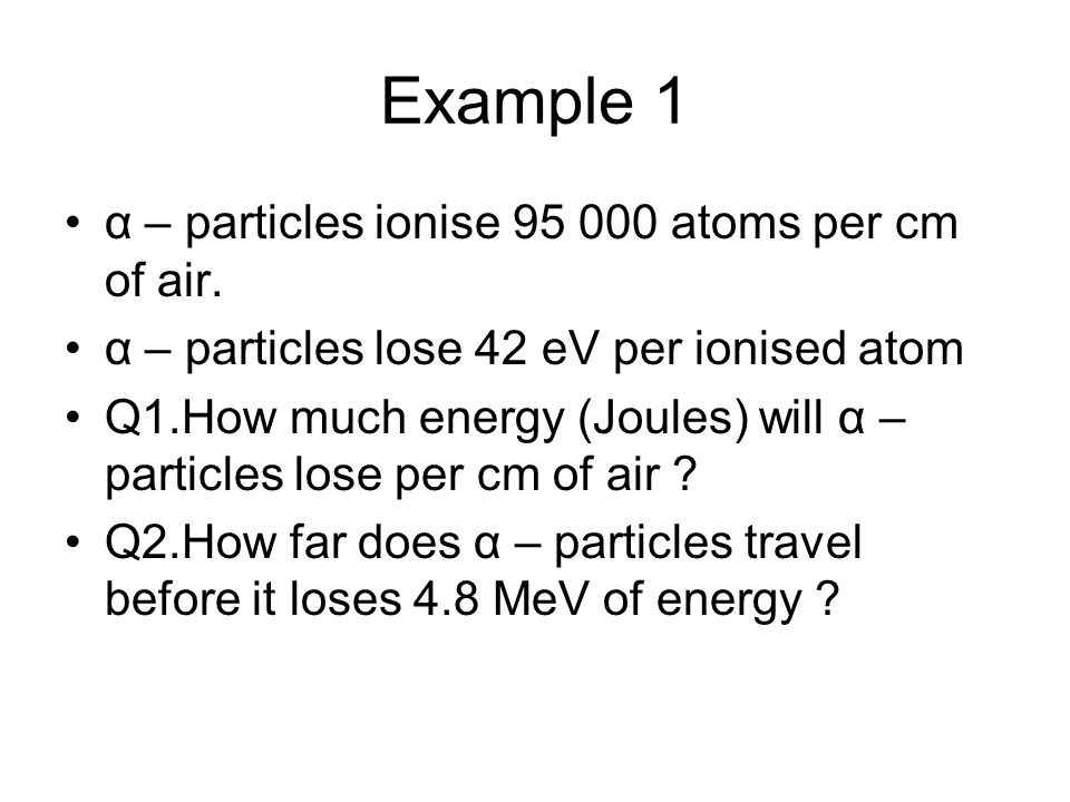 Example 1 α – particles ionise 95 000 atoms per cm of air. α – particles lose 42 eV per ionised atom Q1.How much energy (Joules) will α – particles lo
