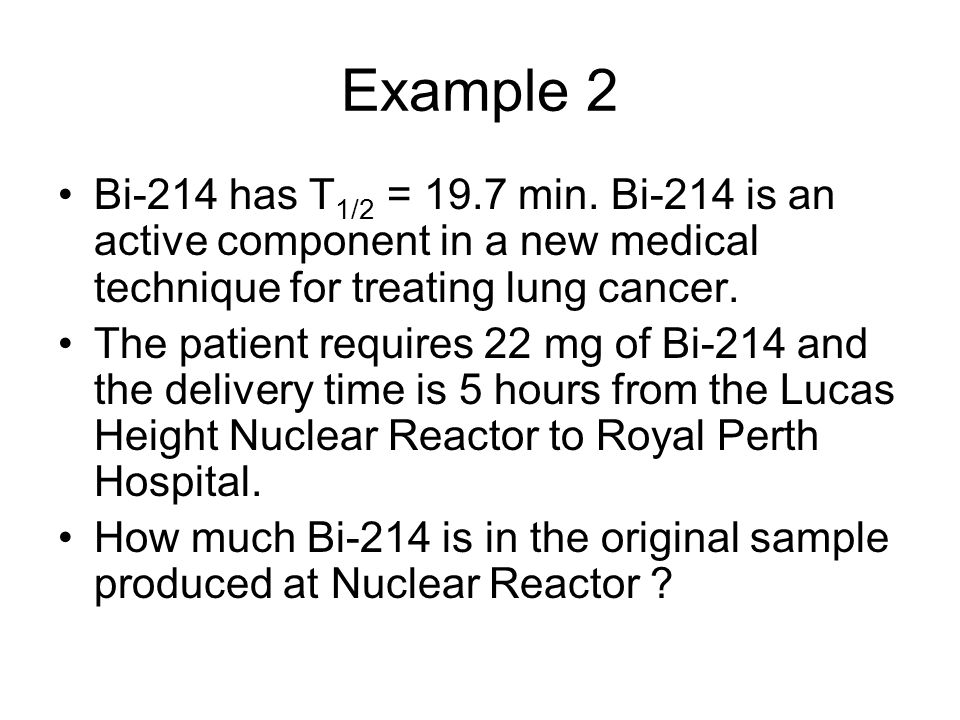 Example 2 Bi-214 has T 1/2 = 19.7 min. Bi-214 is an active component in a new medical technique for treating lung cancer. The patient requires 22 mg o