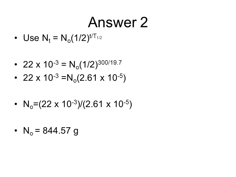 Answer 2 Use N t = N o (1/2) t/T 1/2 22 x 10 -3 = N o (1/2) 300/19.7 22 x 10 -3 =N o (2.61 x 10 -5 ) N o =(22 x 10 -3 )/(2.61 x 10 -5 ) N o = 844.57 g