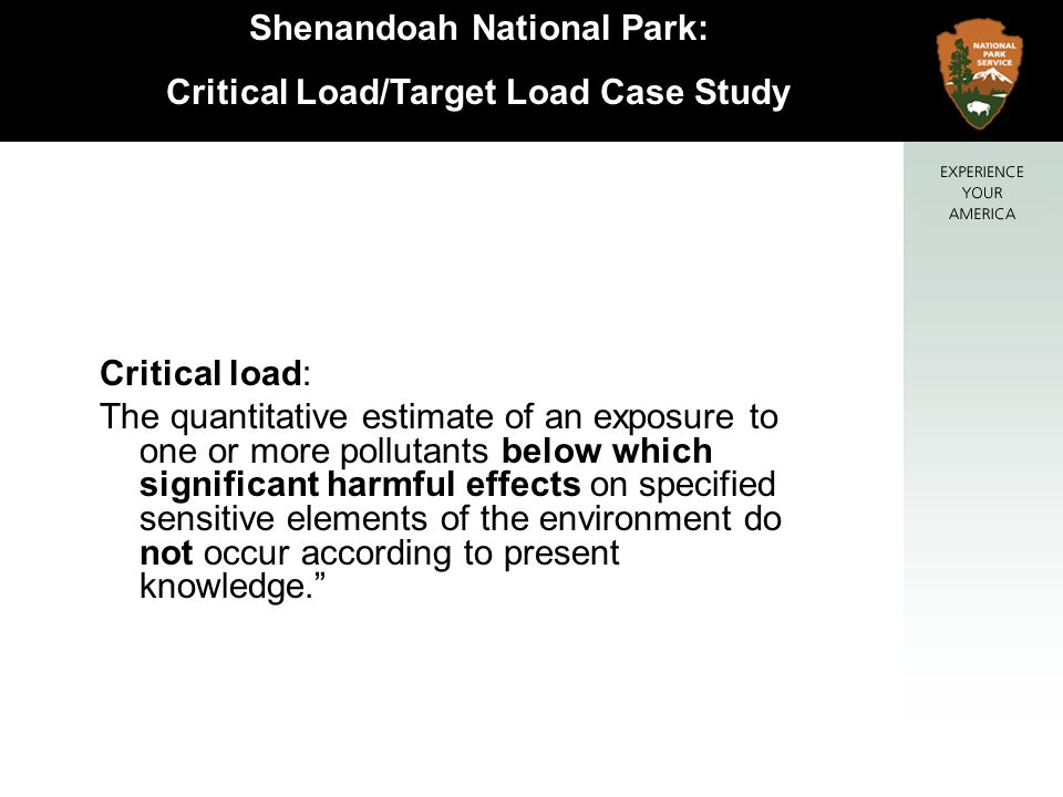 Shenandoah National Park: Critical Load/Target Load Case Study Critical load: The quantitative estimate of an exposure to one or more pollutants below which significant harmful effects on specified sensitive elements of the environment do not occur according to present knowledge.