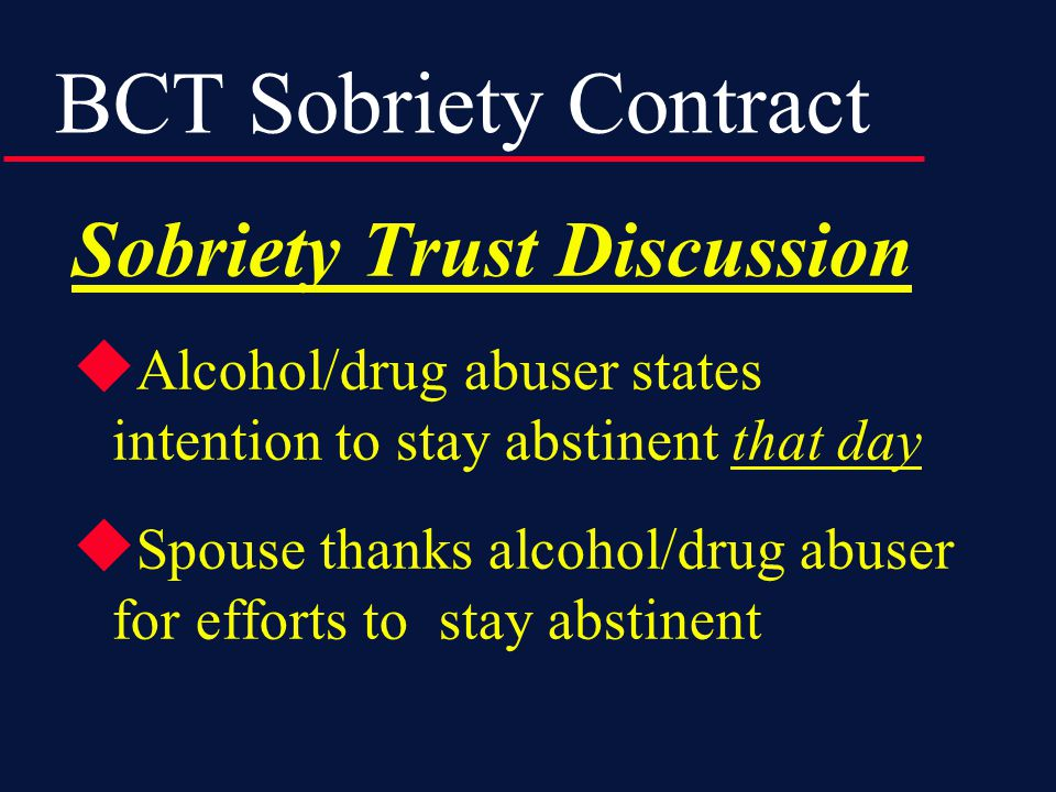 BCT Sobriety Contract Sobriety Trust Discussion  Alcohol/drug abuser states intention to stay abstinent that day  Spouse thanks alcohol/drug abuser for efforts to stay abstinent