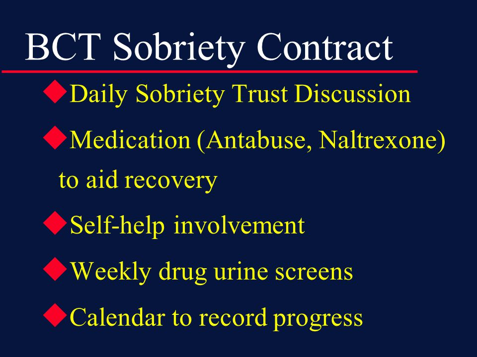 BCT Sobriety Contract  Daily Sobriety Trust Discussion  Medication (Antabuse, Naltrexone) to aid recovery  Self-help involvement  Weekly drug urine screens  Calendar to record progress