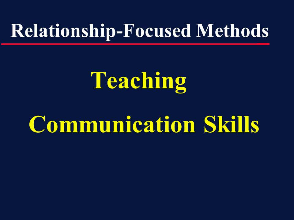 Teaching Communication Skills Relationship-Focused Methods