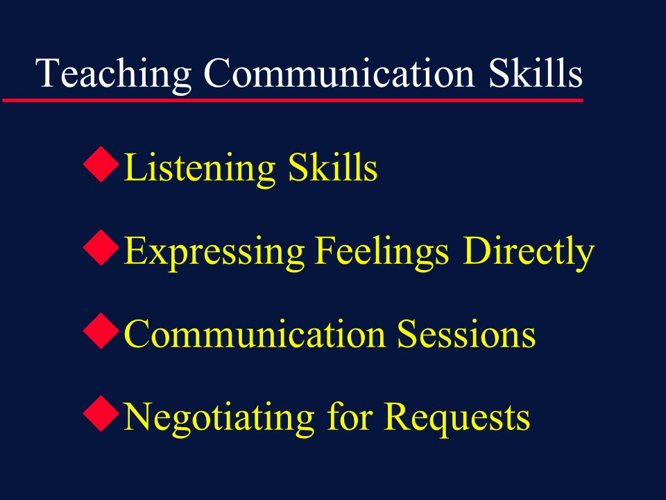 Teaching Communication Skills  Listening Skills  Expressing Feelings Directly  Communication Sessions  Negotiating for Requests