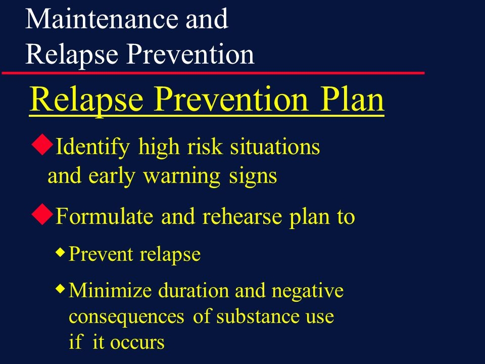 Maintenance and Relapse Prevention Relapse Prevention Plan  Identify high risk situations and early warning signs  Formulate and rehearse plan to  Prevent relapse  Minimize duration and negative consequences of substance use if it occurs