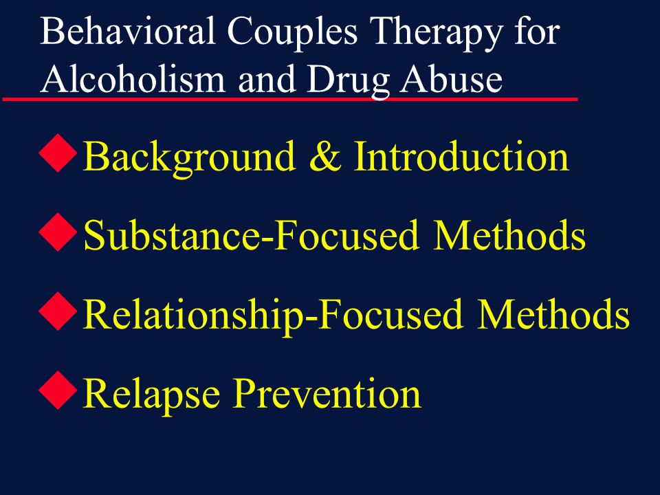  Purpose of BCT is to increase relationship factors conducive to abstinence  Daily Sobriety Contract supports abstinence  Behavioral therapy increases positive activities and constructive communication  Plan for relapse prevention  12-20 couple sessions over 3-6months  BCT fits well with self-help groups, medications, and other counseling