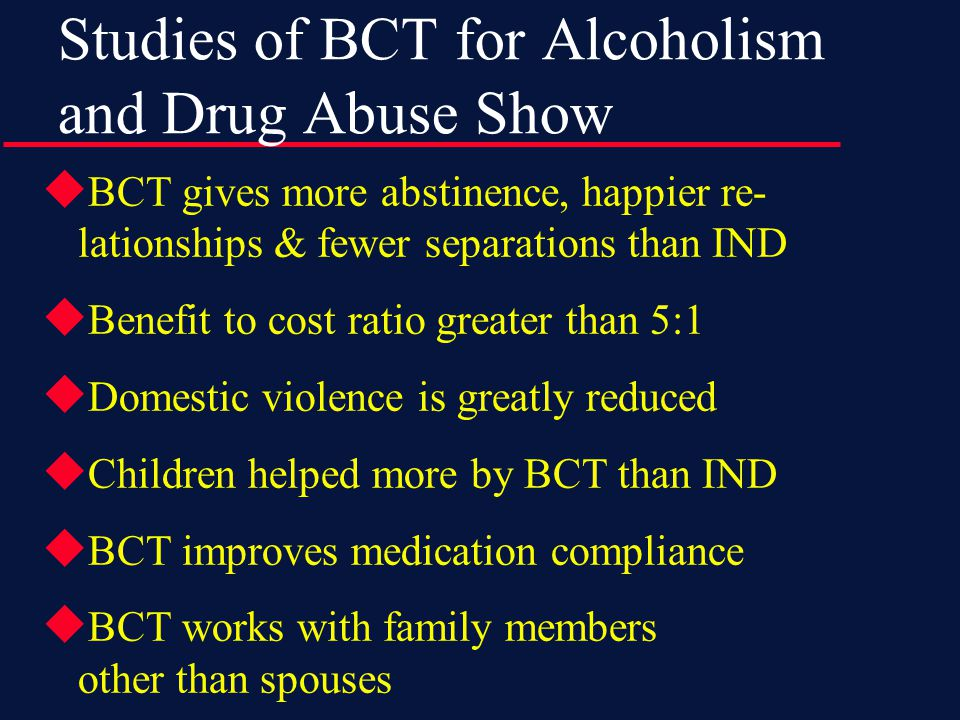  BCT gives more abstinence, happier re- lationships & fewer separations than IND  Benefit to cost ratio greater than 5:1  Domestic violence is greatly reduced  Children helped more by BCT than IND  BCT improves medication compliance  BCT works with family members other than spouses Studies of BCT for Alcoholism and Drug Abuse Show
