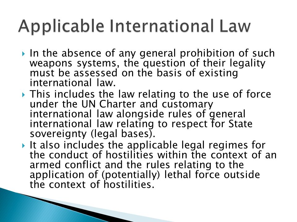  In the absence of any general prohibition of such weapons systems, the question of their legality must be assessed on the basis of existing international law.