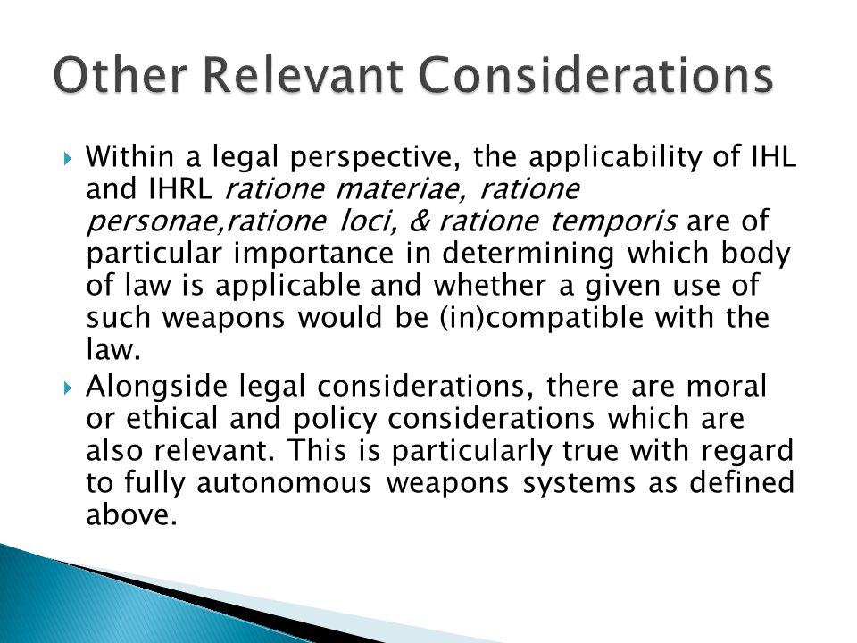  Within a legal perspective, the applicability of IHL and IHRL ratione materiae, ratione personae,ratione loci, & ratione temporis are of particular importance in determining which body of law is applicable and whether a given use of such weapons would be (in)compatible with the law.