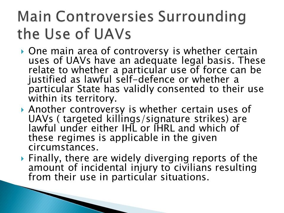  One main area of controversy is whether certain uses of UAVs have an adequate legal basis.
