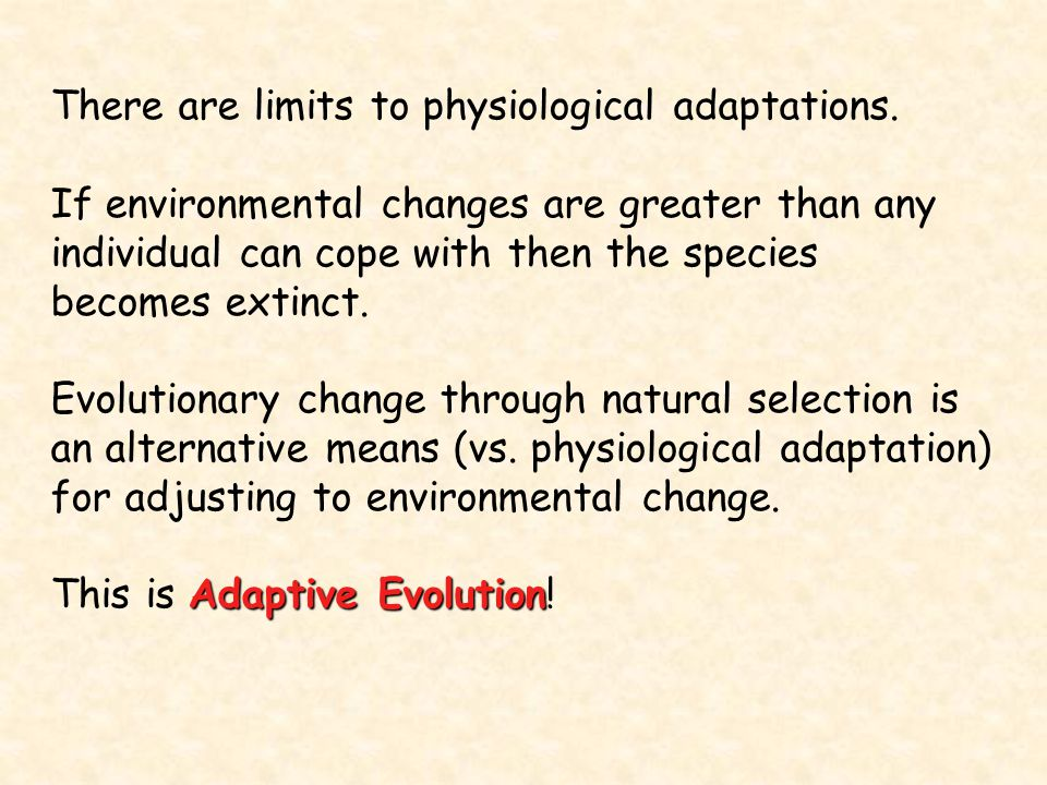 There are limits to physiological adaptations. If environmental changes are greater than any individual can cope with then the species becomes extinct