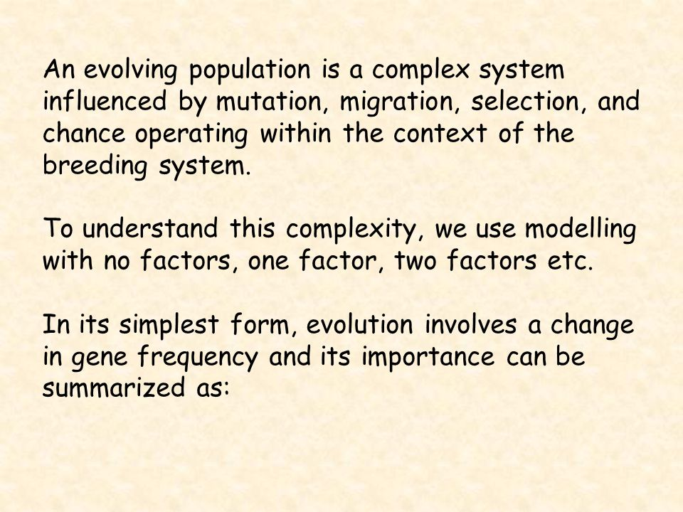 An evolving population is a complex system influenced by mutation, migration, selection, and chance operating within the context of the breeding syste