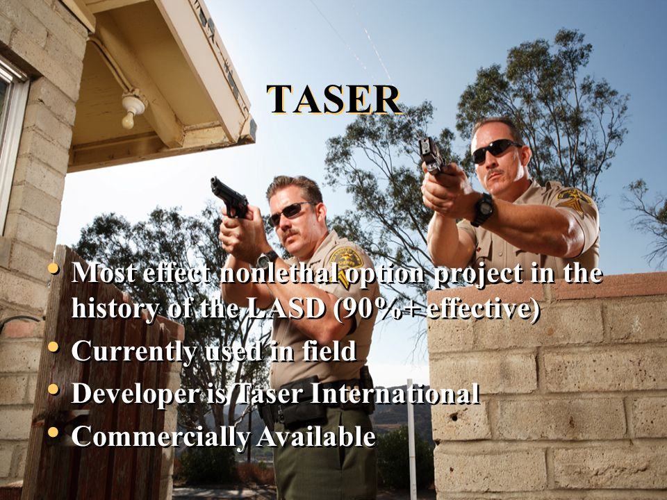TASER Most effect nonlethal option project in the history of the LASD (90%+ effective) Currently used in field Developer is Taser International Commercially Available Most effect nonlethal option project in the history of the LASD (90%+ effective) Currently used in field Developer is Taser International Commercially Available