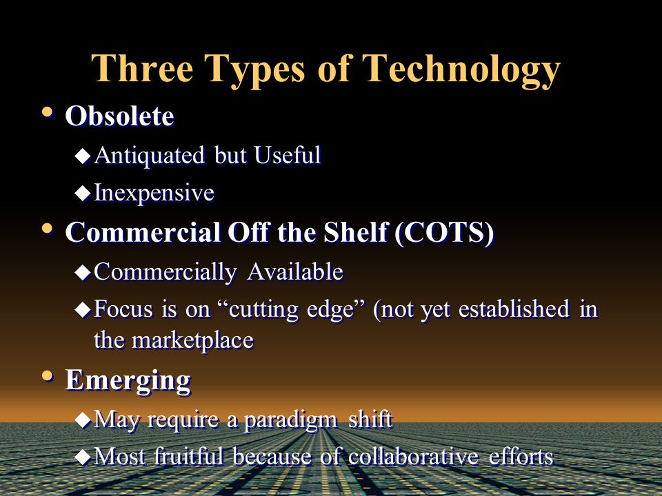 Three Types of Technology Obsolete  Antiquated but Useful  Inexpensive Commercial Off the Shelf (COTS)  Commercially Available  Focus is on cutting edge (not yet established in the marketplace Emerging  May require a paradigm shift  Most fruitful because of collaborative efforts Obsolete  Antiquated but Useful  Inexpensive Commercial Off the Shelf (COTS)  Commercially Available  Focus is on cutting edge (not yet established in the marketplace Emerging  May require a paradigm shift  Most fruitful because of collaborative efforts