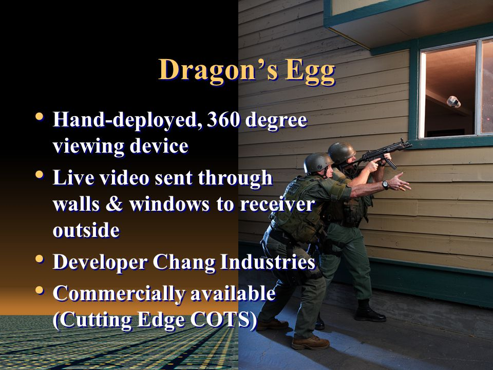 Dragon's Egg Hand-deployed, 360 degree viewing device Live video sent through walls & windows to receiver outside Developer Chang Industries Commercially available (Cutting Edge COTS) Hand-deployed, 360 degree viewing device Live video sent through walls & windows to receiver outside Developer Chang Industries Commercially available (Cutting Edge COTS)