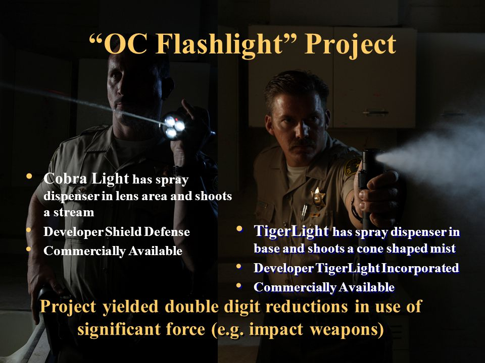 OC Flashlight Project TigerLight has spray dispenser in base and shoots a cone shaped mist Developer TigerLight Incorporated Commercially Available TigerLight has spray dispenser in base and shoots a cone shaped mist Developer TigerLight Incorporated Commercially Available Cobra Light has spray dispenser in lens area and shoots a stream Developer Shield Defense Commercially Available Project yielded double digit reductions in use of significant force (e.g.