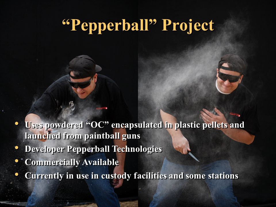Pepperball Project Uses powdered OC encapsulated in plastic pellets and launched from paintball guns Developer Pepperball Technologies Commercially Available Currently in use in custody facilities and some stations Uses powdered OC encapsulated in plastic pellets and launched from paintball guns Developer Pepperball Technologies Commercially Available Currently in use in custody facilities and some stations