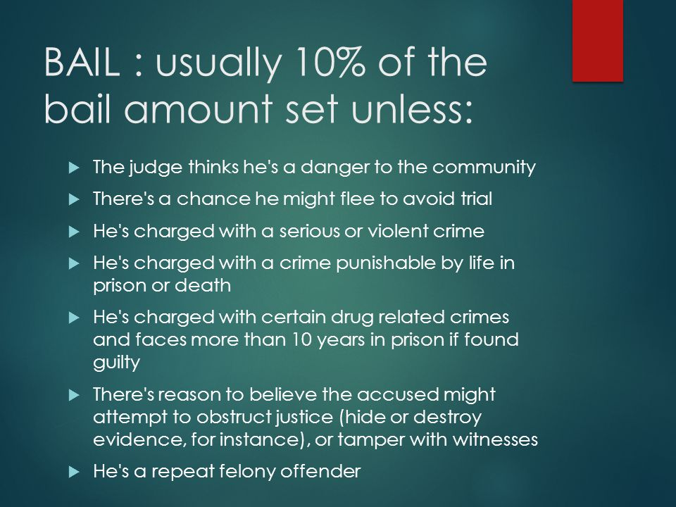 BAIL : usually 10% of the bail amount set unless:  The judge thinks he s a danger to the community  There s a chance he might flee to avoid trial  He s charged with a serious or violent crime  He s charged with a crime punishable by life in prison or death  He s charged with certain drug related crimes and faces more than 10 years in prison if found guilty  There s reason to believe the accused might attempt to obstruct justice (hide or destroy evidence, for instance), or tamper with witnesses  He s a repeat felony offender