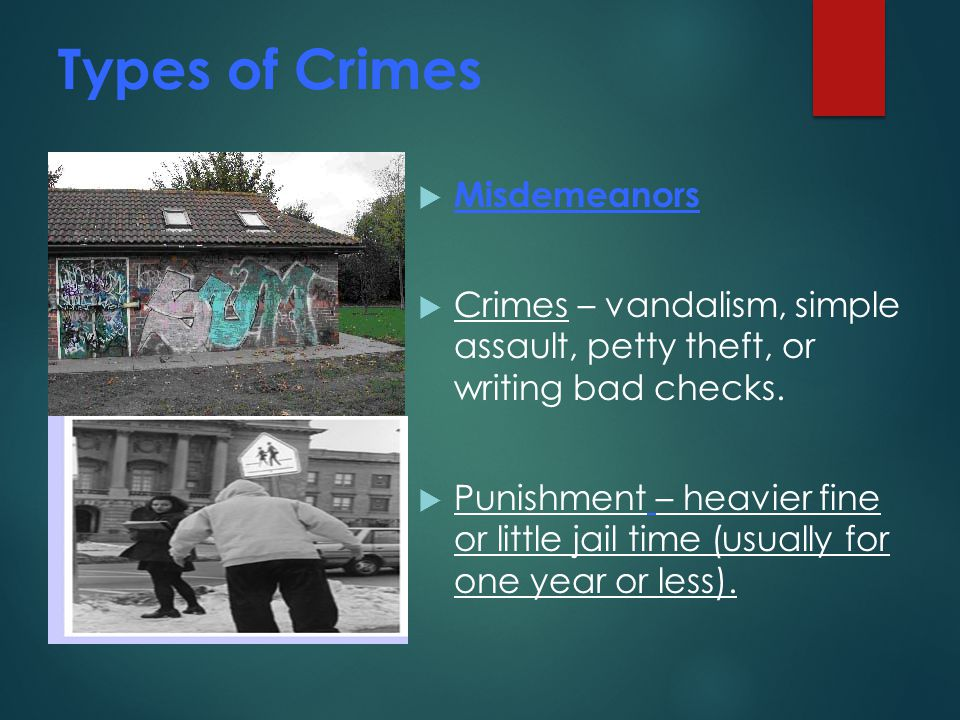 Types of Crimes  Misdemeanors  Crimes – vandalism, simple assault, petty theft, or writing bad checks.