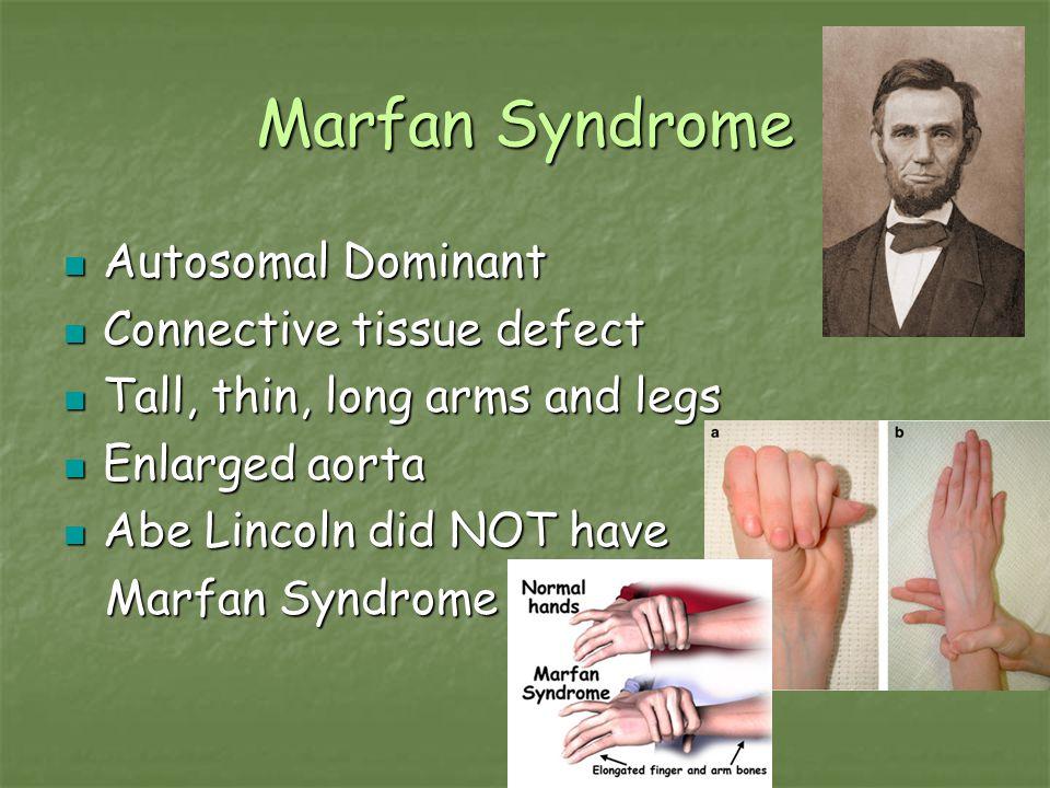Marfan Syndrome Autosomal Dominant Autosomal Dominant Connective tissue defect Connective tissue defect Tall, thin, long arms and legs Tall, thin, lon