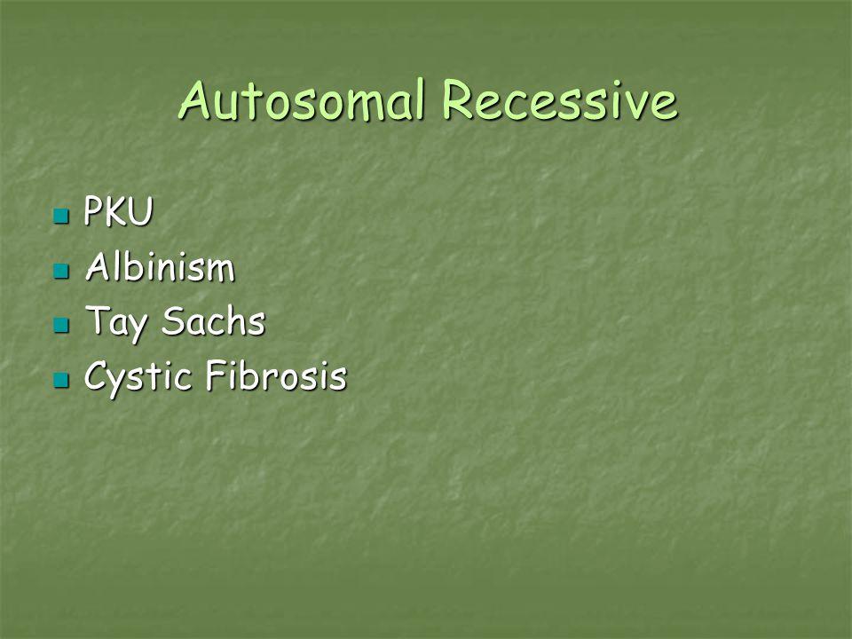 Autosomal Recessive PKU PKU Albinism Albinism Tay Sachs Tay Sachs Cystic Fibrosis Cystic Fibrosis
