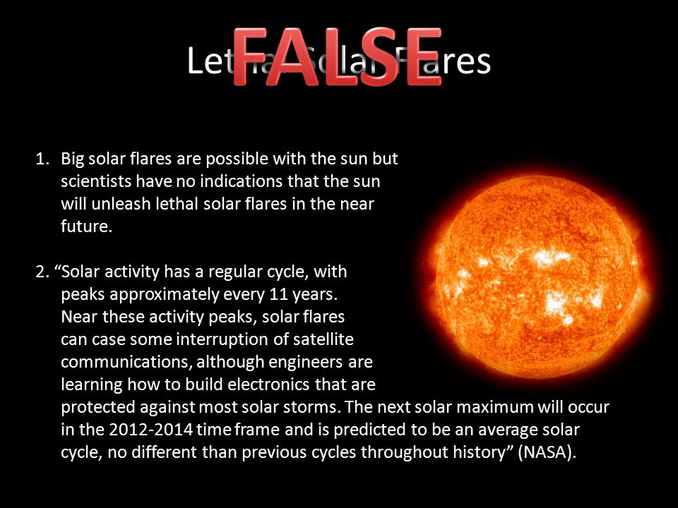 Lethal Solar Flares 1.Big solar flares are possible with the sun but scientists have no indications that the sun will unleash lethal solar flares in t