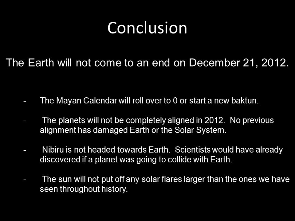 Conclusion The Earth will not come to an end on December 21, 2012. -The Mayan Calendar will roll over to 0 or start a new baktun. - The planets will n