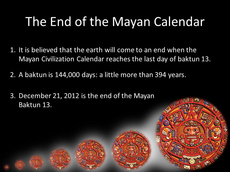 The End of the Mayan Calendar 1.It is believed that the earth will come to an end when the Mayan Civilization Calendar reaches the last day of baktun