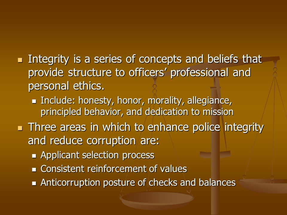 Integrity is a series of concepts and beliefs that provide structure to officers' professional and personal ethics. Integrity is a series of concepts