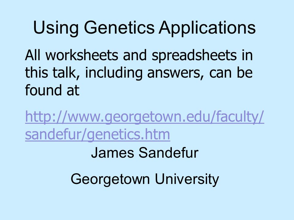Using Genetics Applications James Sandefur Georgetown University All worksheets and spreadsheets in this talk, including answers, can be found at http://www.georgetown.edu/faculty/ sandefur/genetics.htm