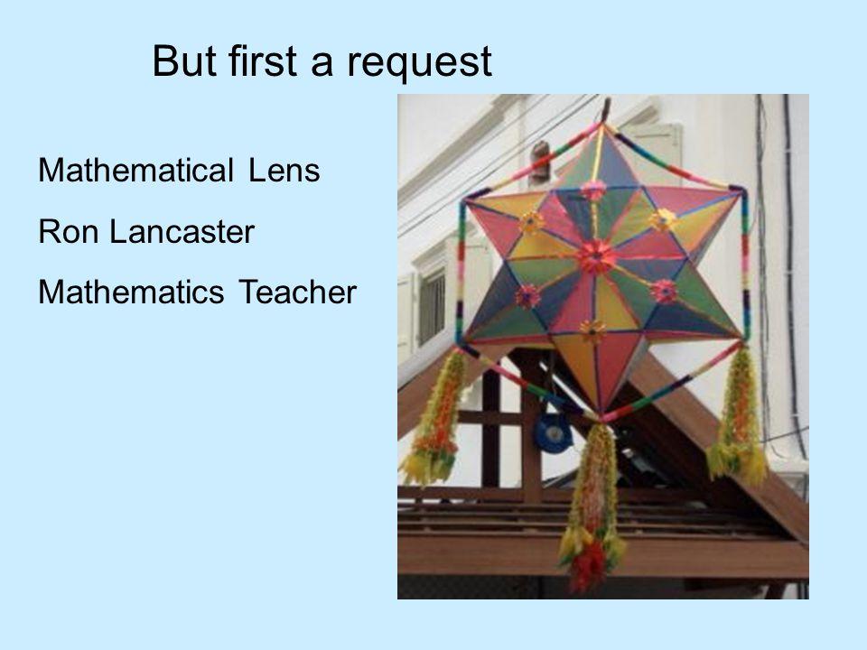 But first a request Mathematical Lens Ron Lancaster Mathematics Teacher