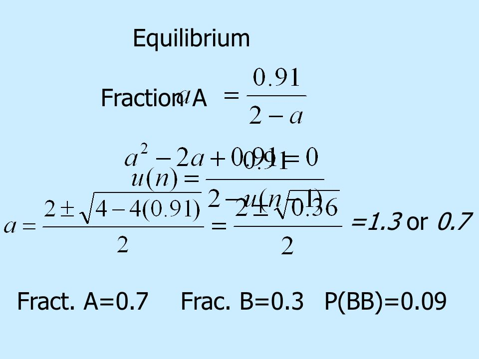 Fraction A Equilibrium =1.3 or 0.7 Fract. A=0.7Frac. B=0.3P(BB)=0.09