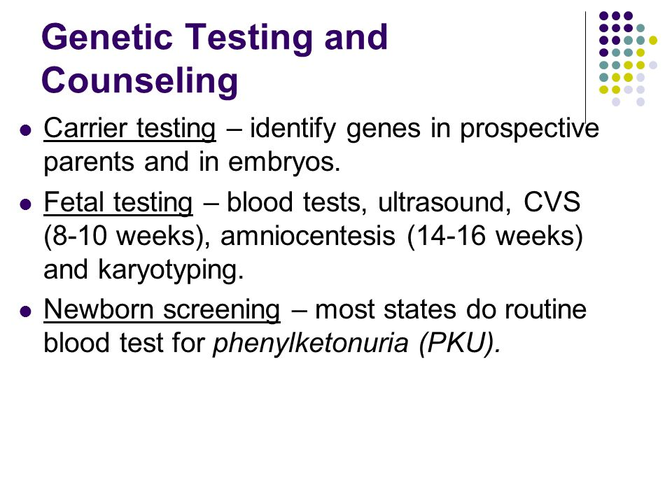 Genetic Testing and Counseling Carrier testing – identify genes in prospective parents and in embryos. Fetal testing – blood tests, ultrasound, CVS (8