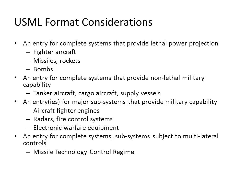 USML Format Considerations An entry for complete systems that provide lethal power projection – Fighter aircraft – Missiles, rockets – Bombs An entry for complete systems that provide non-lethal military capability – Tanker aircraft, cargo aircraft, supply vessels An entry(ies) for major sub-systems that provide military capability – Aircraft fighter engines – Radars, fire control systems – Electronic warfare equipment An entry for complete systems, sub-systems subject to multi-lateral controls – Missile Technology Control Regime
